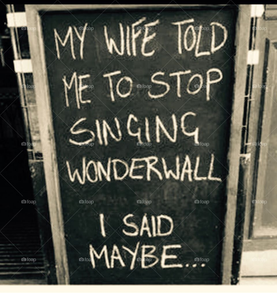 My wife told me to stop singing wonderwall...I said maybe